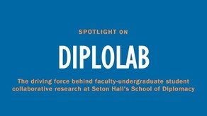 "A blue title card that reads ""Spotlight on DiploLab - The driving force behind faculty-undergraduate student collaborative research at Seton Hall's School of Diplomacy"